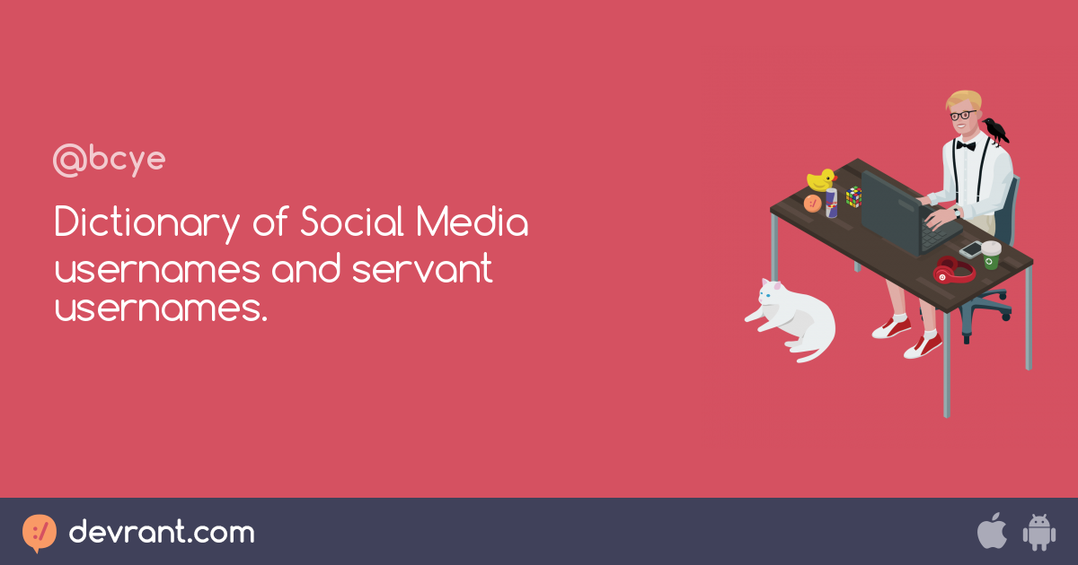 Dictionary of Social Media usernames and servant usernames  - devRant