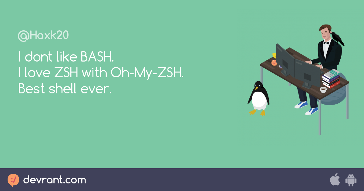 zsh is love - I dont like BASH  I love ZSH with Oh-My-ZSH