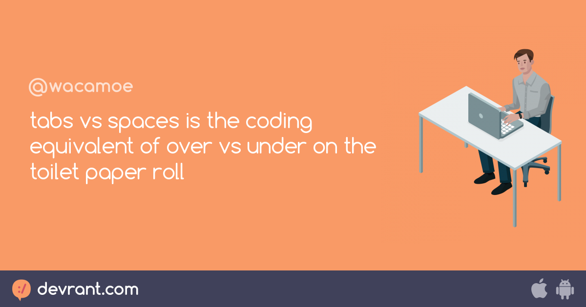 Tabs Tabs Vs Spaces Is The Coding Equivalent Of Over Vs Under On
