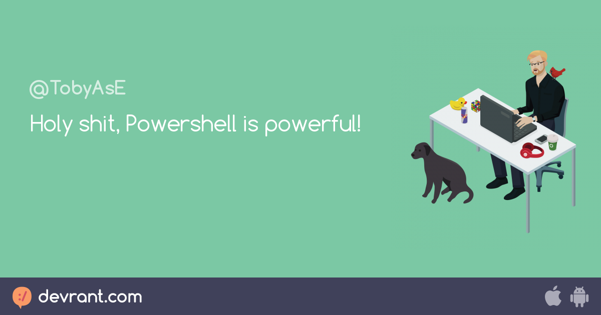 power - Holy shit, Powershell is powerful! - devRant