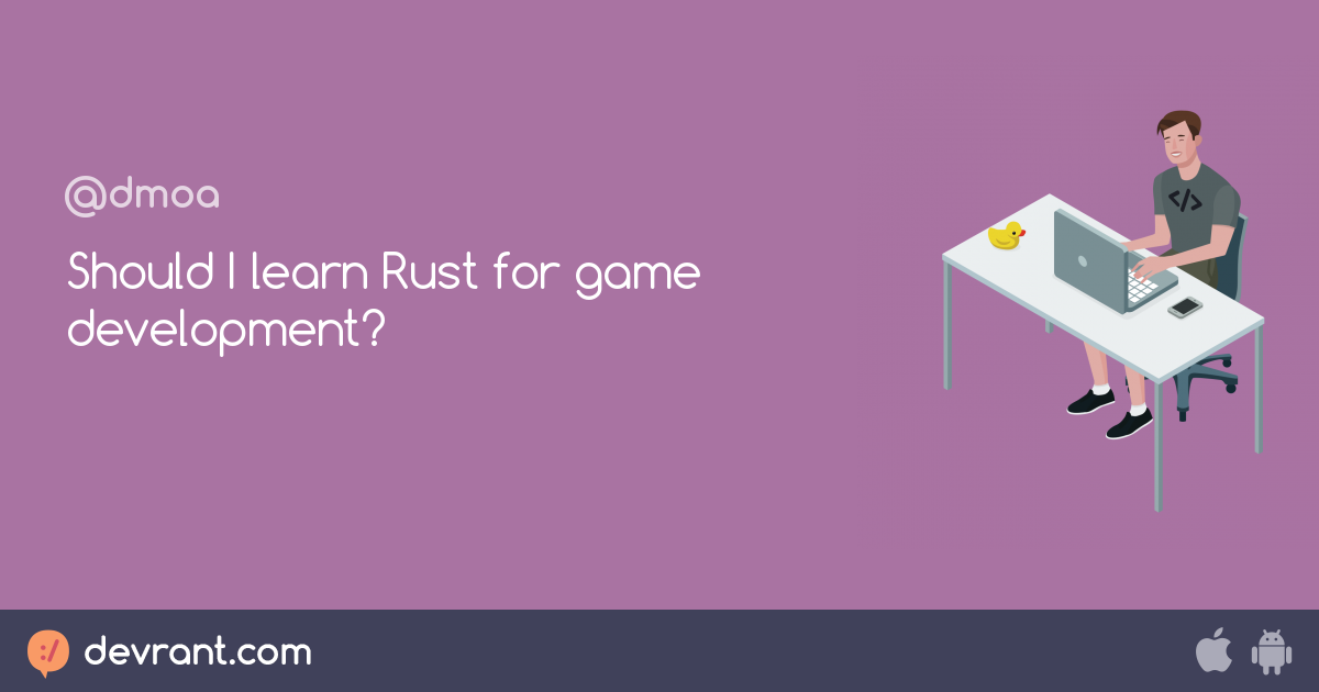 rust - Should I learn Rust for game development? - devRant