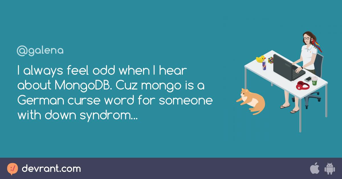 I always feel odd when I hear about MongoDB  Cuz mongo is a German