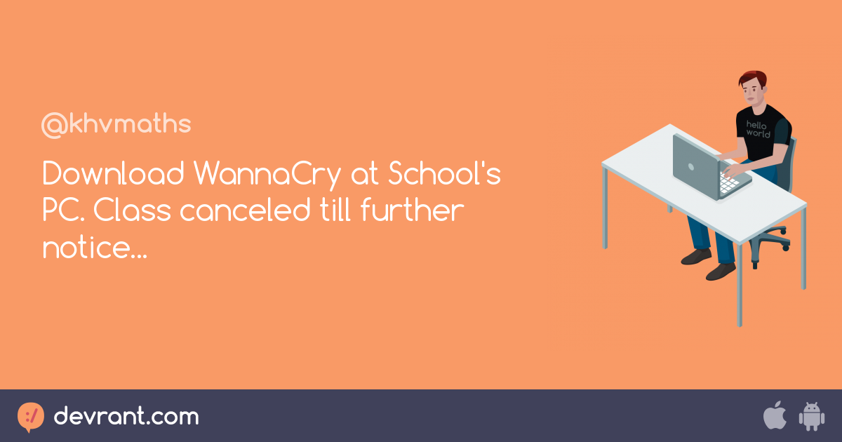 facts - Download WannaCry at School's PC  Class canceled till