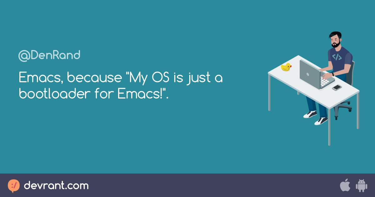 "devRant - Emacs, because ""My OS is just a bootloader for Emacs!"". 😁"