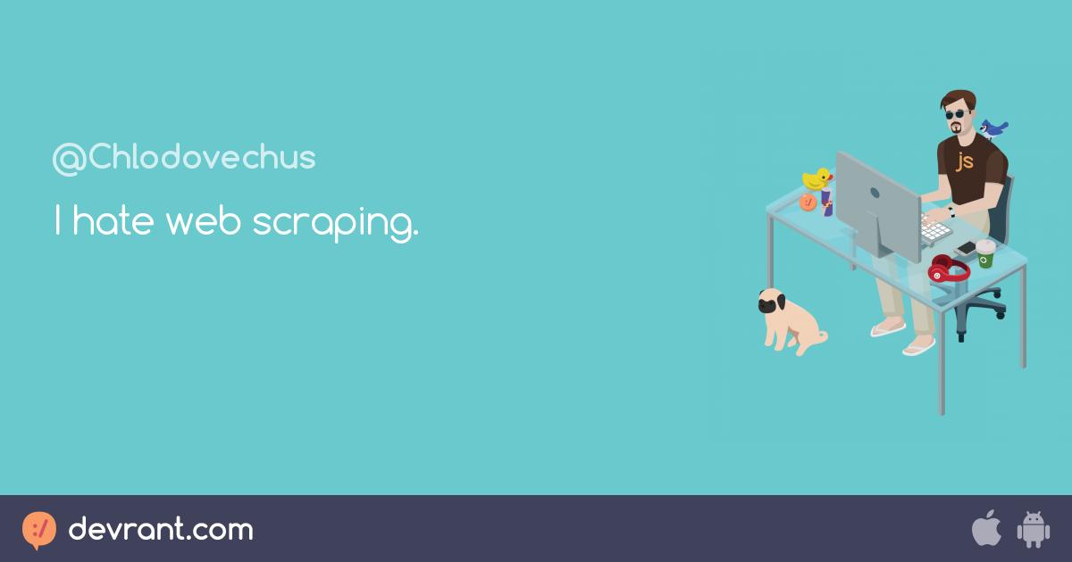 web scraping fucking sucks - I hate web scraping  - devRant
